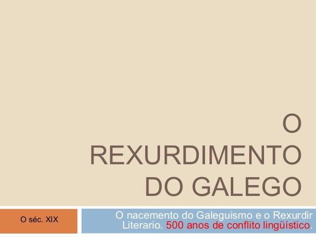 OREXURDIMENTODO GALEGOO nacemento do Galeguismo e o RexurdirLiterario. 500 anos de conflito lingüístico.O séc. XIX