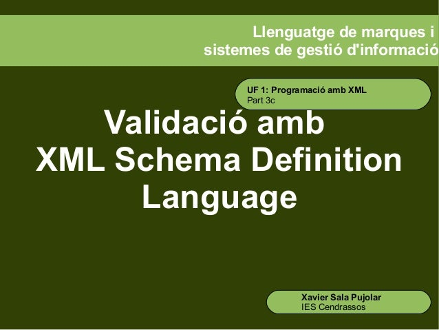 Llenguatge de marques i sistemes de gestió d'informació UF 1: Programació amb XML Part 3c  Validació amb XML Schema Defini...