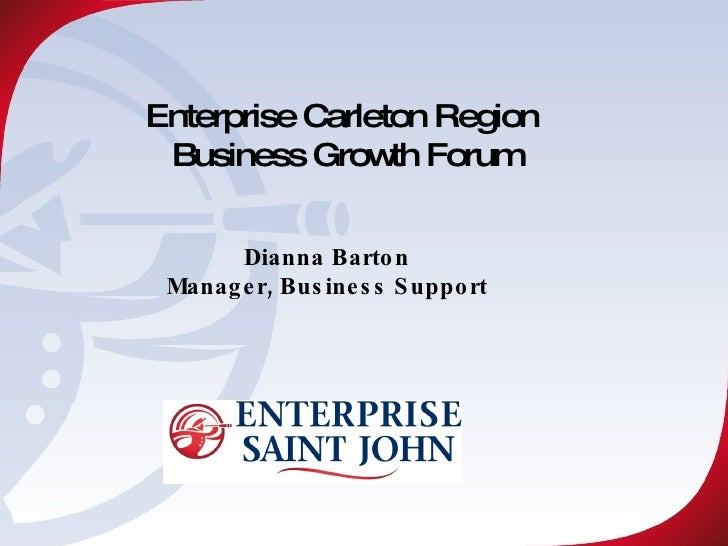 Enterprise Carleton Region  Business Growth Forum Dianna Barton Manager, Business Support