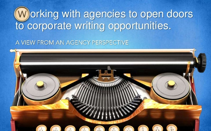 orking with agencies to open doors to corporate writing opportunities.<br />A VIEW FROM AN AGENCY PERSPECTIVE<br />