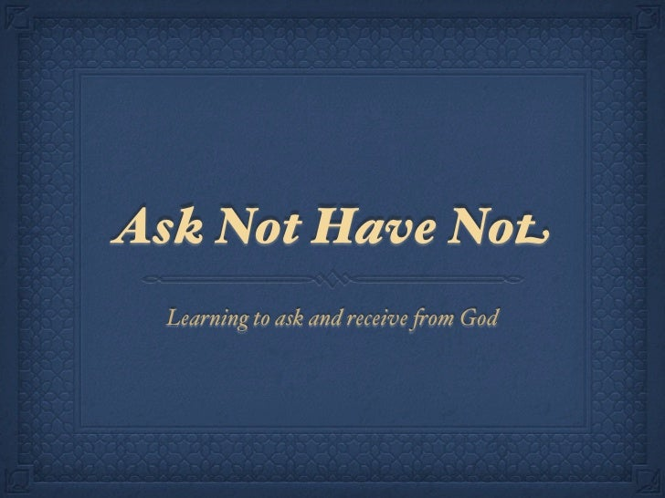 Ask Not Have Not  Learning to ask and receive !om God
