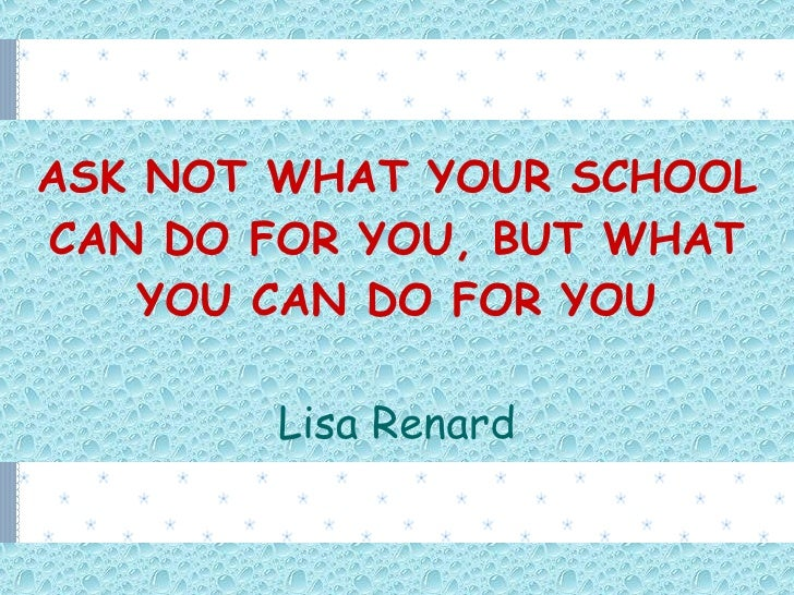 ASK NOT WHAT YOUR SCHOOL CAN DO FOR YOU, BUT WHAT YOU CAN DO FOR YOU Lisa Renard