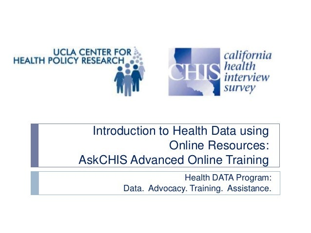 Introduction to Health Data using Online Resources: AskCHIS Advanced Online Training Health DATA Program: Data. Advocacy. ...