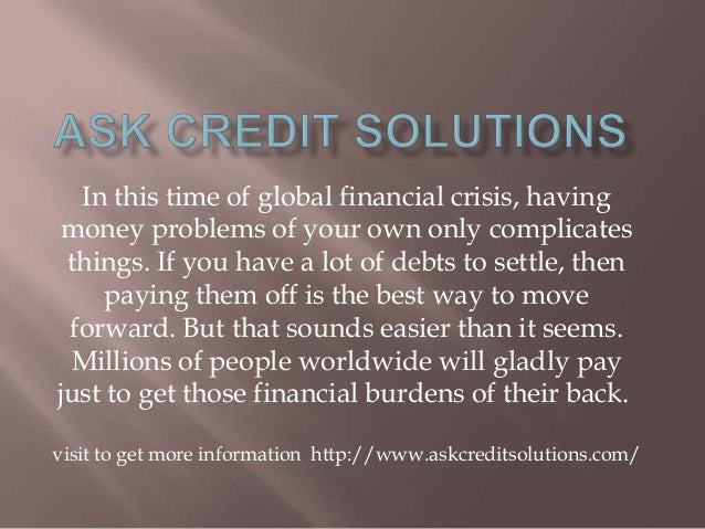 In this time of global financial crisis, having money problems of your own only complicates things. If you have a lot of d...