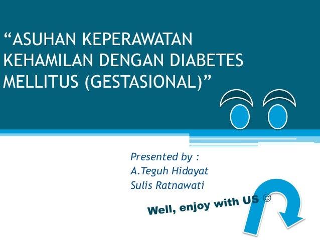 """""""ASUHAN KEPERAWATAN KEHAMILAN DENGAN DIABETES MELLITUS (GESTASIONAL)"""" Presented by : A.Teguh Hidayat Sulis Ratnawati"""