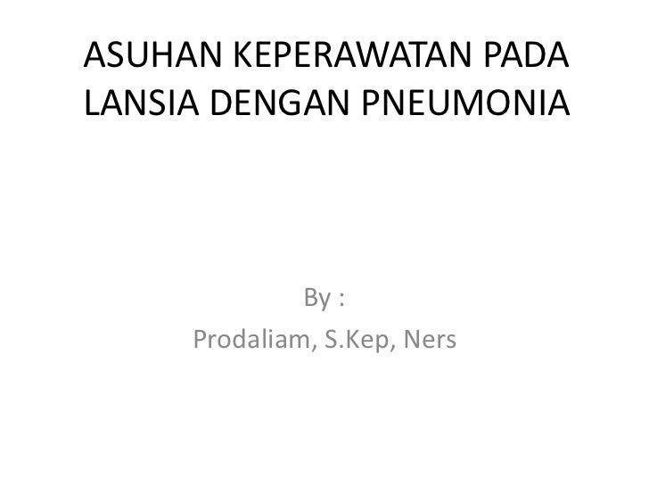 ASUHAN KEPERAWATAN PADALANSIA DENGAN PNEUMONIA              By :     Prodaliam, S.Kep, Ners