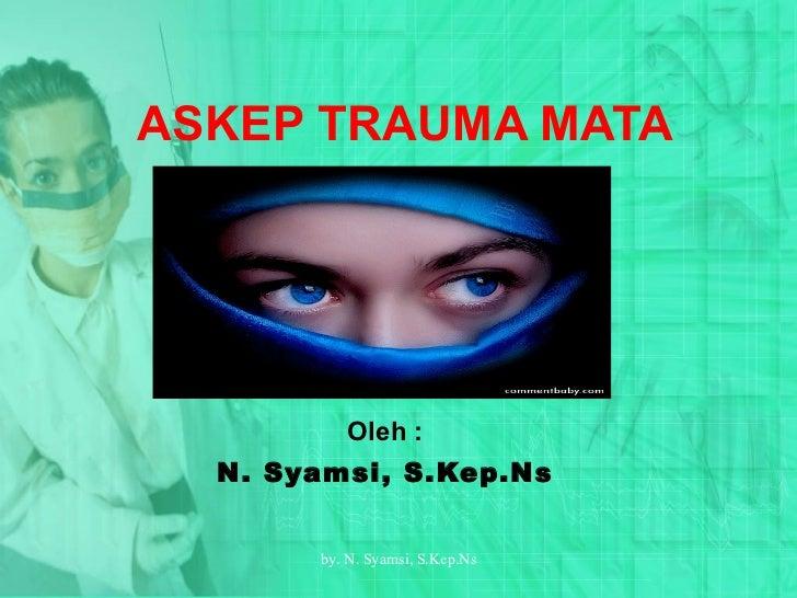 ASKEP TRAUMA MATA Oleh : N. Syamsi,  S.Kep.Ns by.  N. Syamsi,  S.Kep.Ns