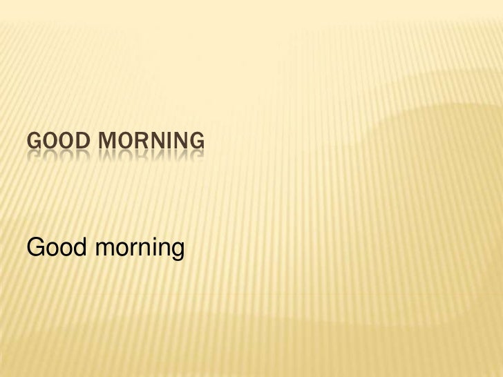GOOD MORNINGGood morning