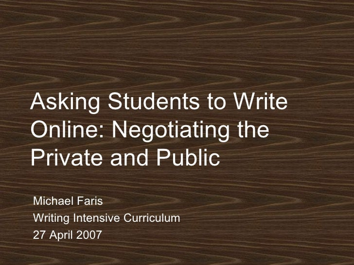Asking Students to Write Online: Negotiating the Private and Public Michael Faris Writing Intensive Curriculum 27 April 2007