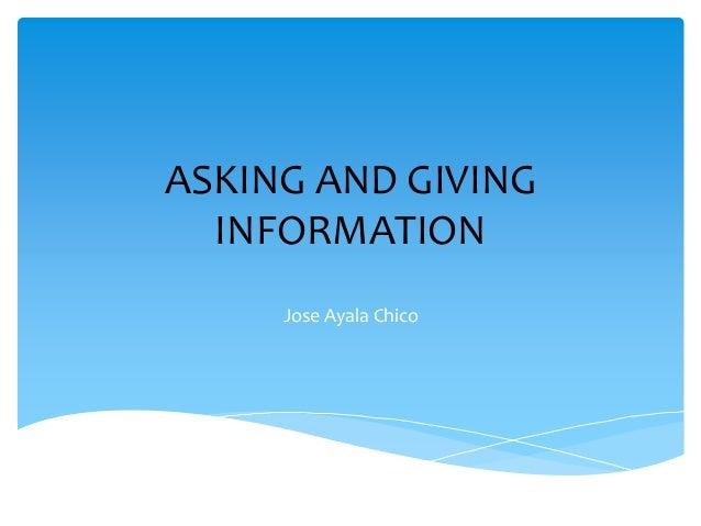 ASKING AND GIVING INFORMATION Jose Ayala Chico
