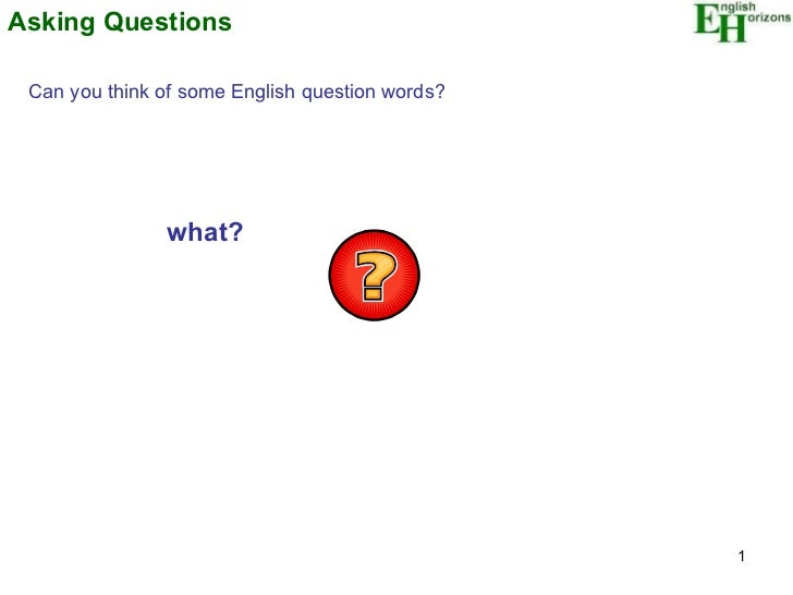 Asking Questions Can you think of some English question words? what?