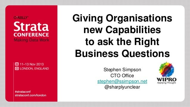 Giving Organisations new Capabilities to ask the Right Business Questions Stephen Simpson CTO Office stephen@ssimpson.net ...
