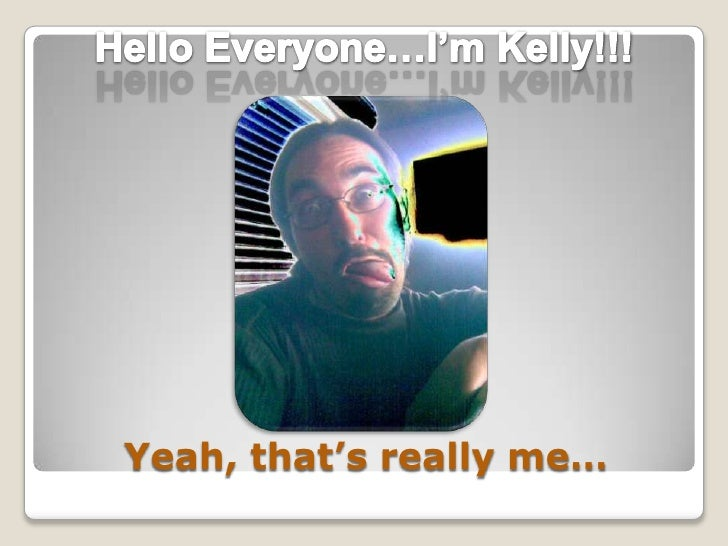 Yeah, that's really me…<br />Hello Everyone…I'm Kelly!!!<br />