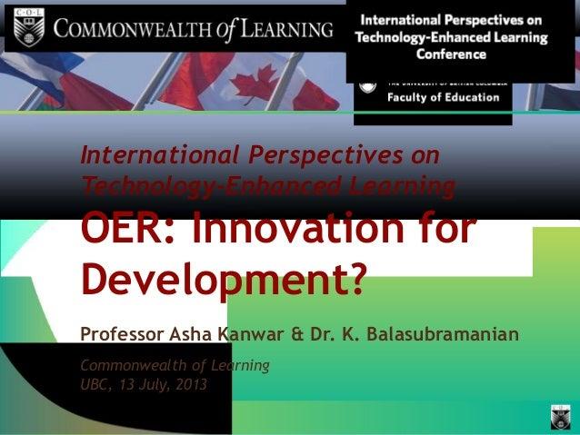 International Perspectives on Technology-Enhanced Learning OER: Innovation for Development? Professor Asha Kanwar & Dr. K....