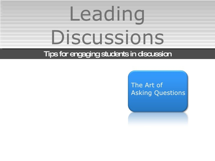 Leading Discussions Tips for engaging students in discussion The Art of  Asking Questions