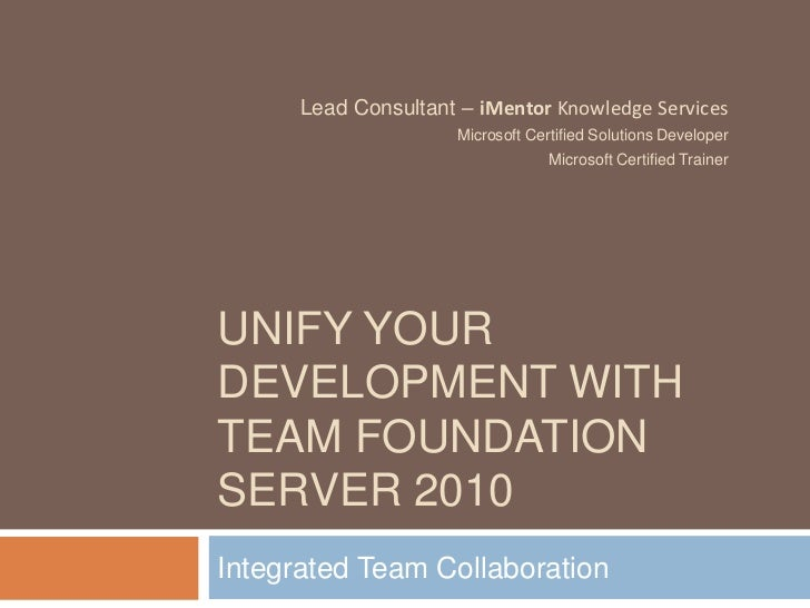 Unify your development with Team foundation server 2010<br />Integrated Team Collaboration<br />Lead Consultant – iMentor ...
