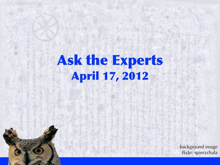 Ask	 the	 Experts  April	 17,	 2012                       background image                        flickr: spierzchala