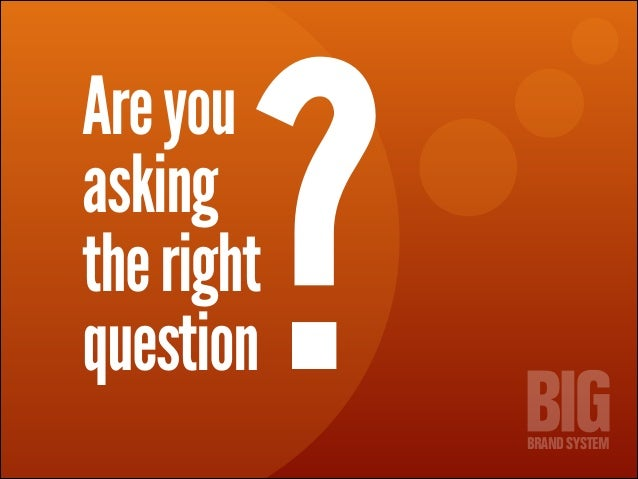 ?  Are you asking the right question  BRAND SYSTEM