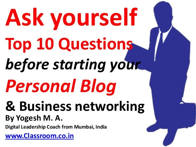 Ask yourselfTop 10 Questionsbefore starting yourPersonal Blog& Business networkingBy Yogesh M. A.Digital Leadership Coach ...