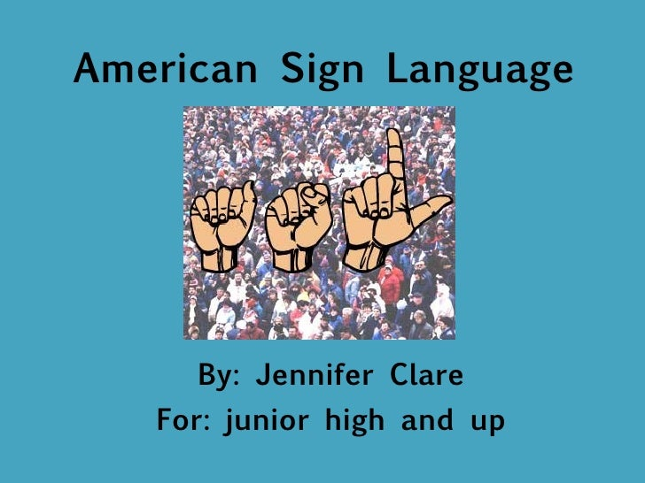 American Sign Language By: Jennifer Clare For: junior high and up