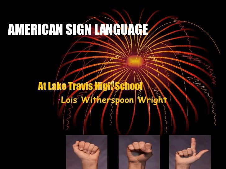 AMERICAN SIGN LANGUAGE <ul><li>At Lake Travis High School </li></ul><ul><li>Lois Witherspoon Wright </li></ul>