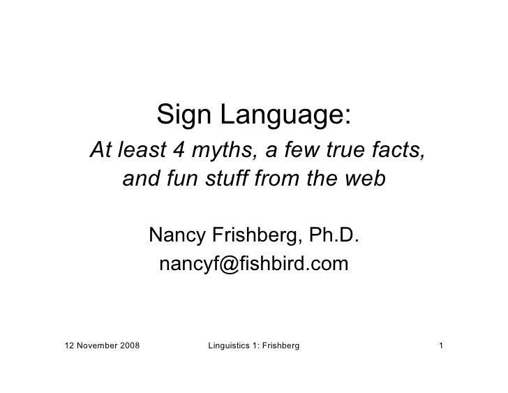 Sign Language:      At least 4 myths, a few true facts,          and fun stuff from the web                     Nancy Fris...