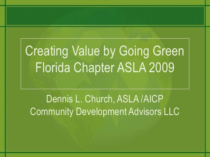 Creating Value by Going GreenFlorida Chapter ASLA 2009Dennis L. Church, ASLA /AICPCommunity Development Advisors LLC<br />