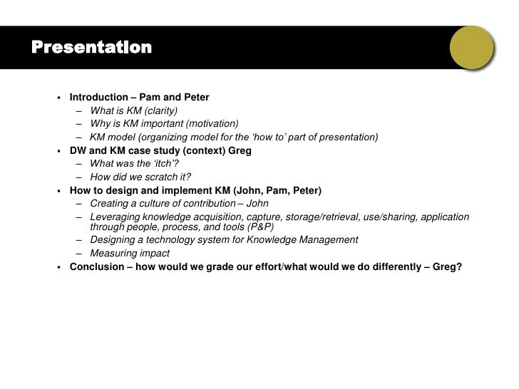 Presentation       Introduction – Pam and Peter         – What is KM (clarity)         – Why is KM important (motivation)...