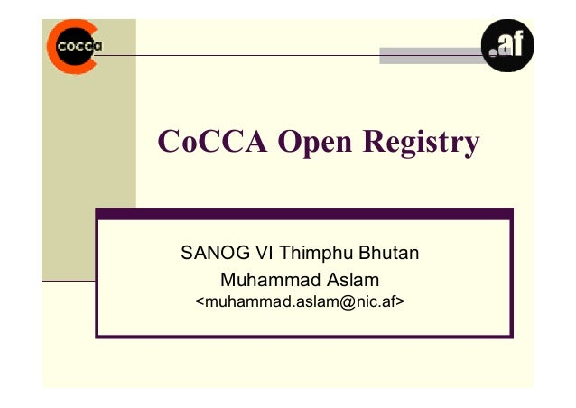 CoCCA Open RegistrySANOG VI Thimphu BhutanMuhammad Aslam<muhammad.aslam@nic.af>