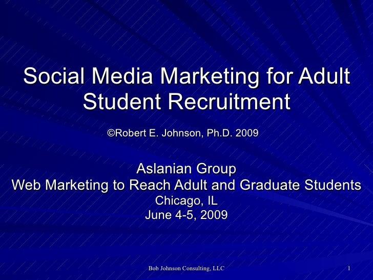 Social Media Marketing for Adult Student Recruitment ©Robert E. Johnson, Ph.D. 2009   Aslanian Group Web Marketing to Reac...