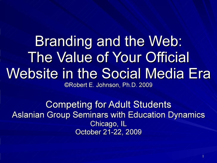 Branding and the Web: The Value of Your Official Website in the Social Media Era ©Robert E. Johnson, Ph.D. 2009 Competing ...
