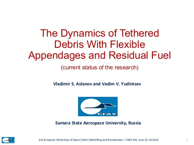 The Dynamics of Tethered Debris With Flexible Appendages and Residual Fuel (current status of the research) Vladimir  S....