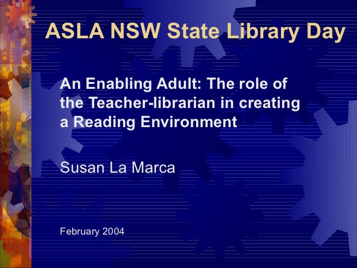 ASLA NSW State Library Day An Enabling Adult: The role of the Teacher-librarian in creating a Reading Environment Susan La...