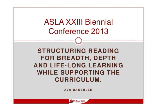 STRUCTURING READING FOR BREADTH, DEPTH AND LIFE-LONG LEARNING WHILE SUPPORTING THE CURRICULUM. AVA B AN E R J E E ASLA XXI...