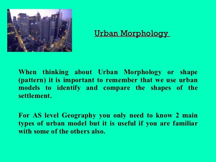 Urban Morphology  <ul><li>When thinking about Urban Morphology or shape (pattern) it is important to remember that we use ...