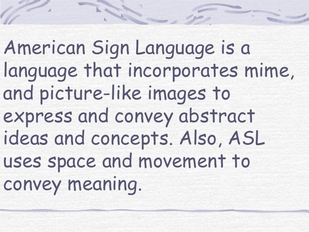 American Sign Language is alanguage that incorporates mime,and picture-like images toexpress and convey abstractideas and ...
