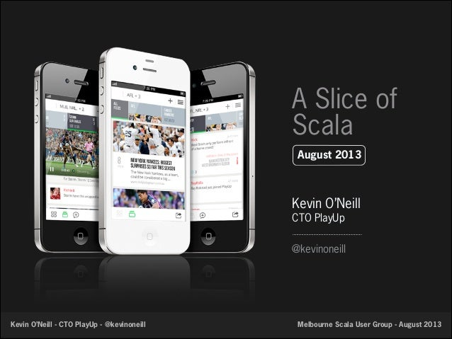 A Slice of Scala August 2013  Kevin O'Neill CTO PlayUp @kevinoneill  Kevin O'Neill - CTO PlayUp - @kevinoneill  Melbourne ...
