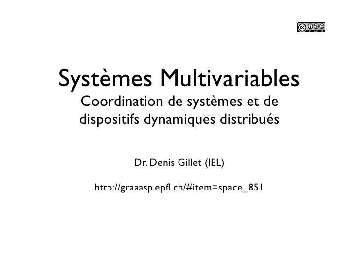 Systèmes Multivariables Coordination de systèmes et de dispositifs dynamiques distribués           Dr. Denis Gillet (IEL) ...