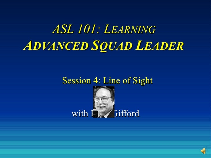 ASL 101: L EARNING   A DVANCED  S QUAD   L EADER     Session 4: Line of Sight with Russ Gifford