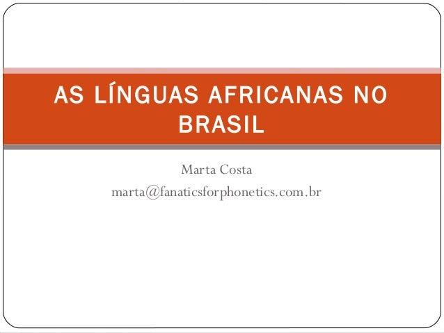 Marta Costa marta@fanaticsforphonetics.com.br AS LÍNGUAS AFRICANAS NO BRASIL