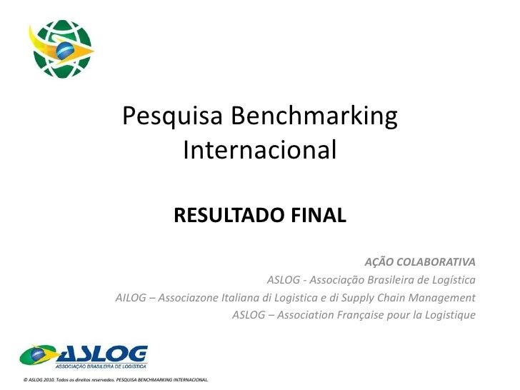 Pesquisa Benchmarking Internacional RESULTADO FINAL AÇÃO COLABORATIVA ASLOG - Associação Brasileira de Logística AILOG – A...