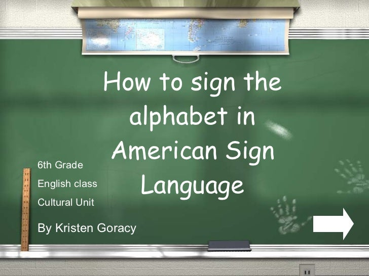 How to sign the alphabet in American Sign Language By Kristen Goracy 6th Grade English class Cultural Unit