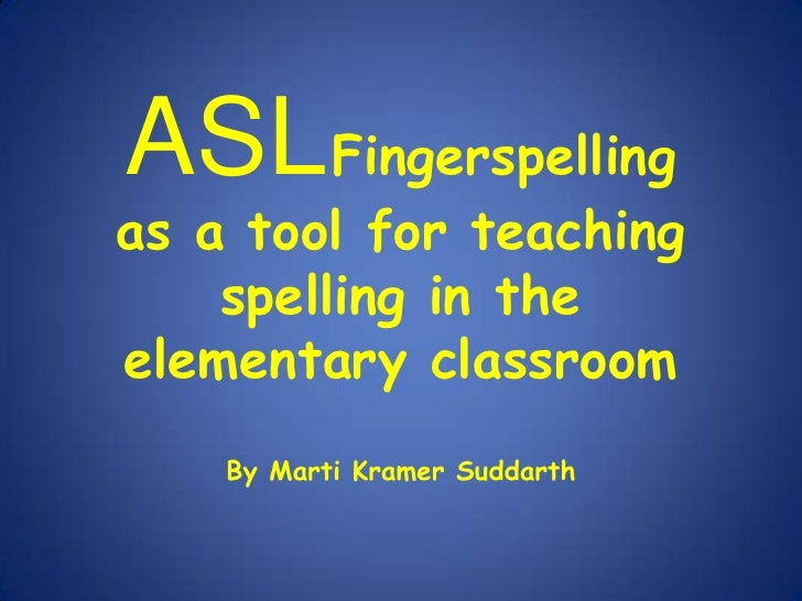 ASLFingerspelling<br />as a tool for teaching spelling in the elementary classroom<br />By Marti Kramer Suddarth<br />