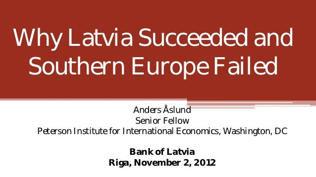 Why Latvia Succeeded and Southern Europe Failed                            Anders Åslund                            Senior...
