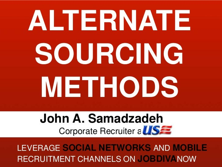 ALTERNATE SOURCING METHODS<br />John A. Samadzadeh <br />Corporate Recruiter at <br />Leverage sociaL NETWORKS And mobile ...