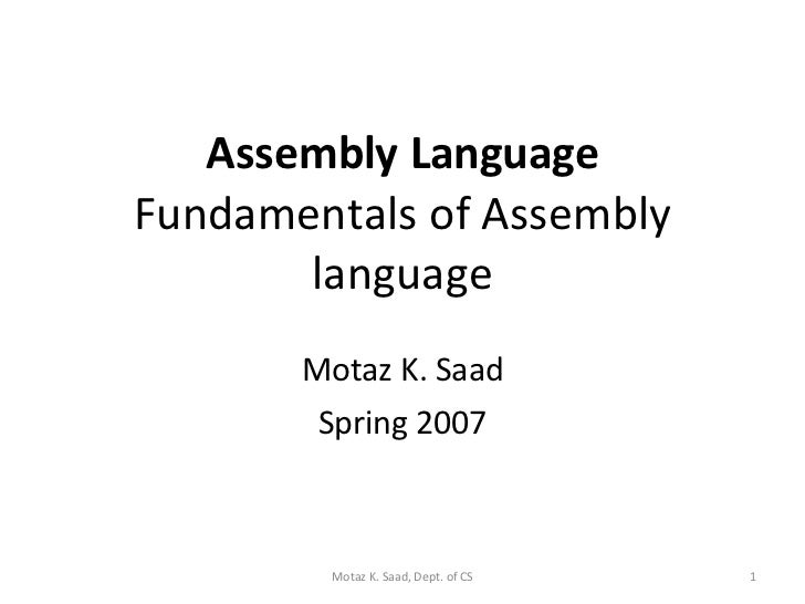 Assembly Language Fundamentals of Assembly language Motaz K. Saad Spring 2007 Motaz K. Saad, Dept. of CS