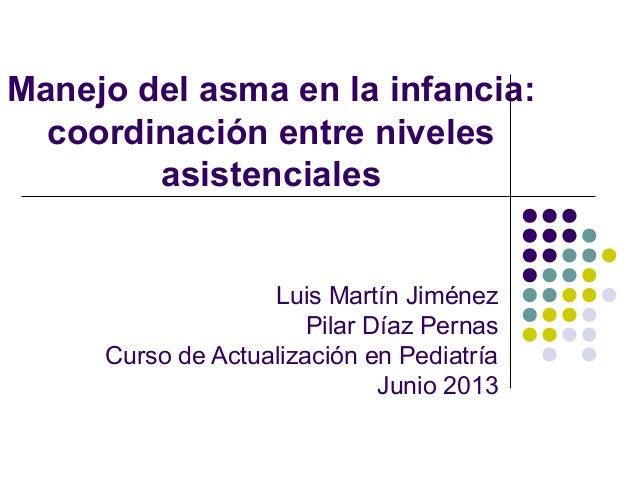 Manejo del asma en la infancia: coordinación entre niveles asistenciales Luis Martín Jiménez Pilar Díaz Pernas Curso de Ac...