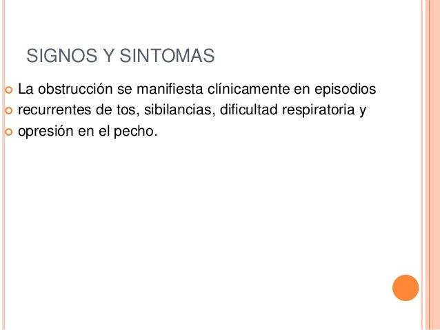 SIGNOS Y SINTOMAS  La obstrucción se manifiesta clínicamente en episodios  recurrentes de tos, sibilancias, dificultad r...
