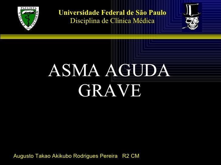 Universidade Federal de São Paulo Disciplina de Clínica Médica ASMA AGUDA GRAVE Augusto Takao Akikubo Rodrigues Pereira  R...