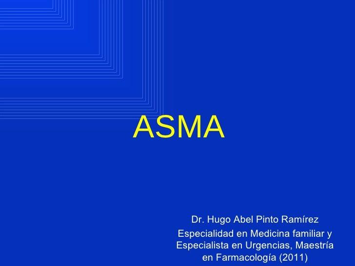 ASMA    Dr. Hugo Abel Pinto Ramírez Especialidad en Medicina familiar y Especialista en Urgencias, Maestría      en Farmac...